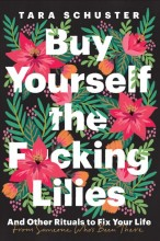 Buy yourself the f*cking lilies :       and other rituals to fix your life from someone who's been there /       cover image